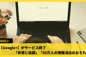 【Google+】がサービス終了「非常に低調」「50万人の情報流出のおそれ」