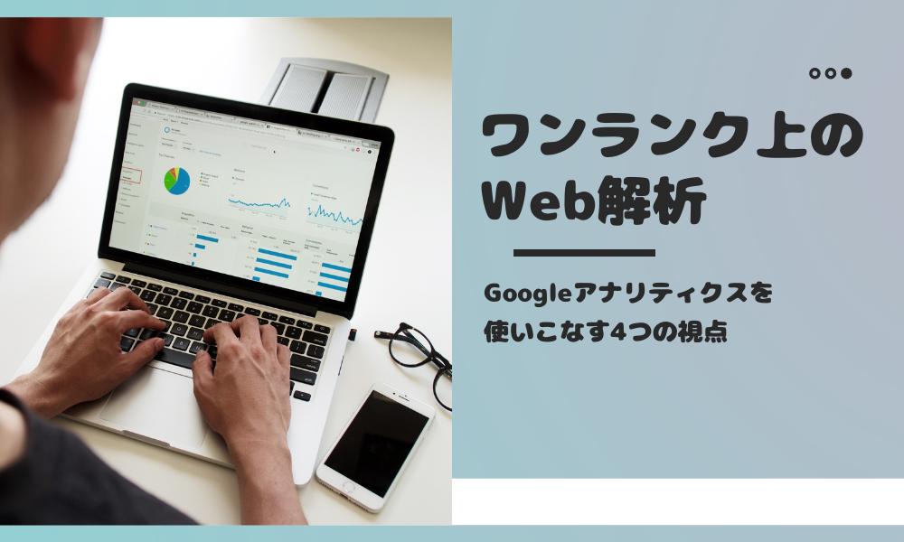 【ワンランク上のWeb解析】Googleアナリティクスを使いこなす4つの視点
