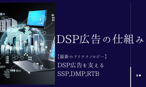 DSP広告の仕組み【最新のアドテクノロジー】DSP広告を支えるSSP,DMP,RTB