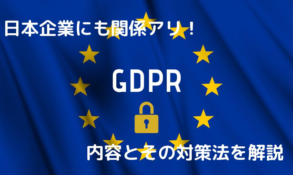 日本企業にも関係アリ!GDPRの内容とその対策法を解説