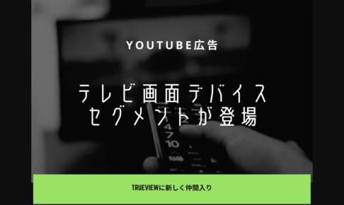 YouTube広告(TrueView動画広告)に新しく「テレビ画面」デバイスセグメントが登場