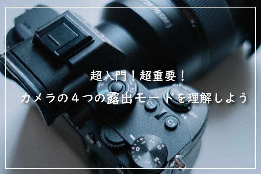 【第1回】超入門!超重要!カメラの4つの露出モードを理解しよう