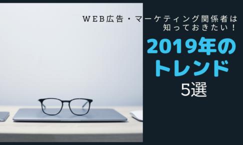 Web広告・マーケティング関係者は知っておきたい!2019年のトレンド【5選】