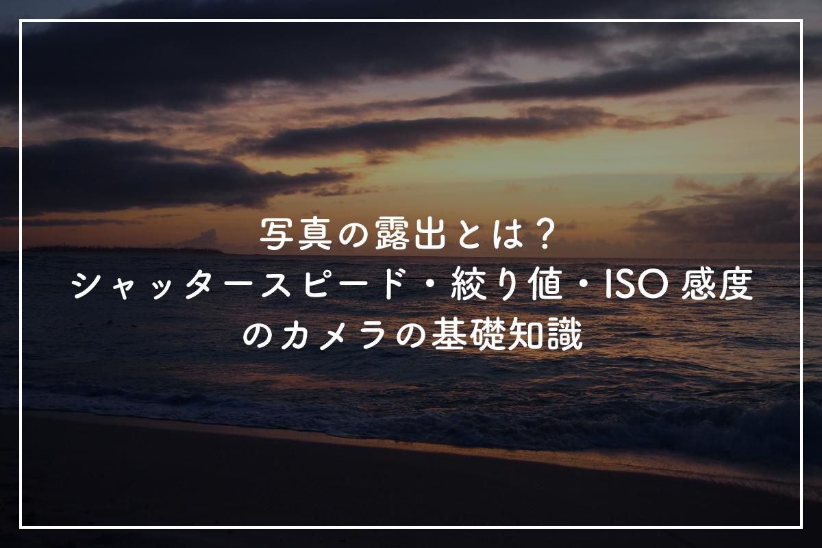 【第3回】写真の露出とは?シャッタースピード・絞り値・ISO感度のカメラの基礎知識