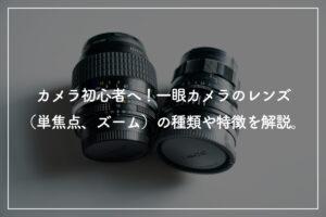 カメラ初心者必見! 一眼レフカメラのレンズ(単焦点・ズーム)の種類や特徴を解説