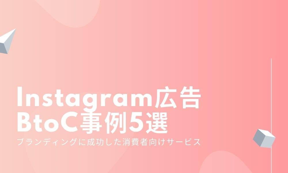 Instagram広告のBtoC事例5選-ブランディングに成功した消費者向けサービス