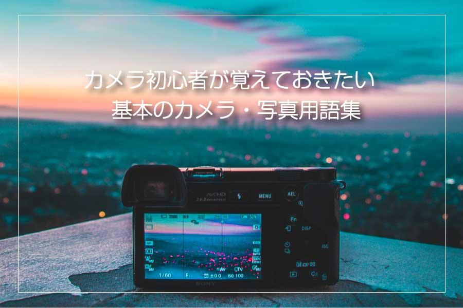 【第8回】カメラ初心者必見!撮影スキルを上げるために覚えておきたいカメラ・写真用語集