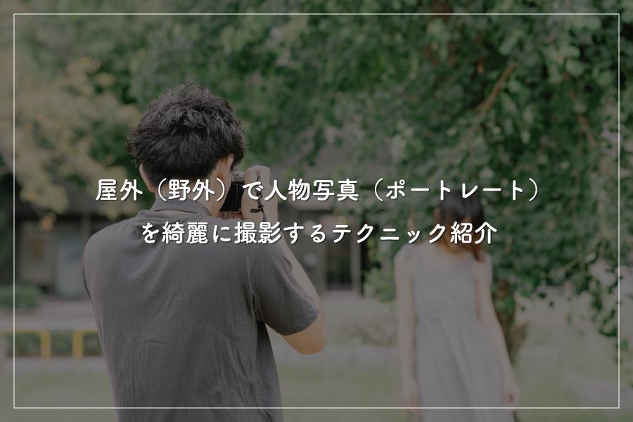 【第7回】屋外(野外)で人物写真(ポートレート)を綺麗に撮影するテクニック紹介●