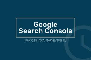 【Googleサーチコンソール】SEO分析のための基本機能(用語理解から活用方法まで)