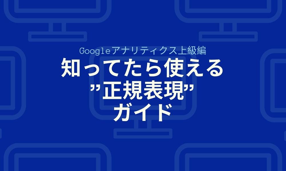 """【Googleアナリティクス上級編】知ってたら使える""""正規表現""""ガイド"""