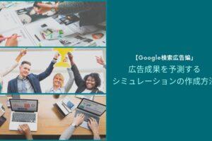 【Google検索広告編】広告成果を予測するシミュレーションの作成方法