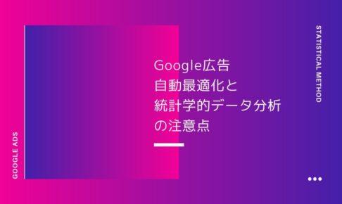 熟練者ほど陥りやすいGoogle広告自動最適化と統計学的データ分析の注意点