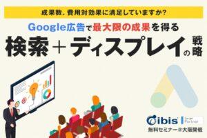 Google広告で最大限の成果を得る【検索+ディスプレイの戦略セミナー】@大阪/無料開催
