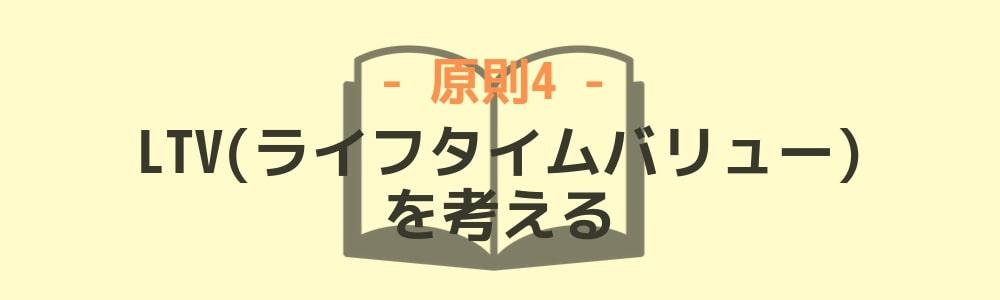原則4:「LTV(ライフタイムバリュー)」を考える