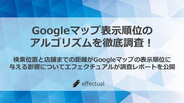 Googleマップ 表示順位のアルゴリズムを徹底調査! 検索位置と店舗までの距離がGoogleマップの 表示順位に与える影響についてエフェクチュアルが 調査レポートを公開