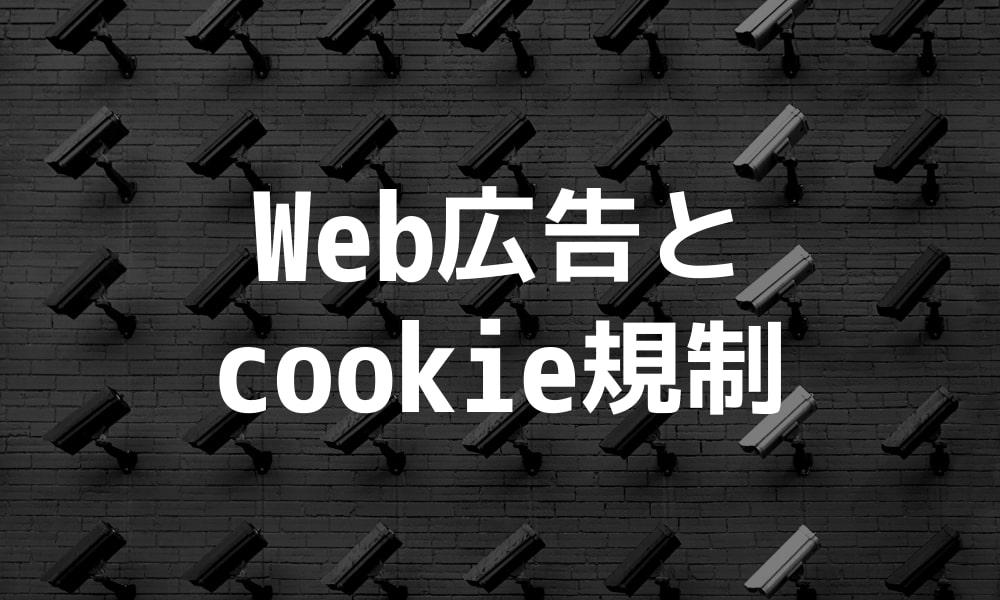 広告取引員会「cookie規制」を検討|Web広告への影響と規制への道のり