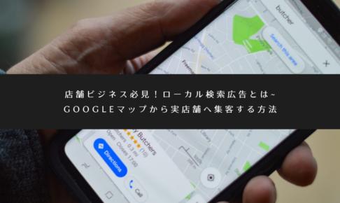 店舗ビジネス必見!ローカル検索広告とは_Googleマップから実店舗へ集客する方法