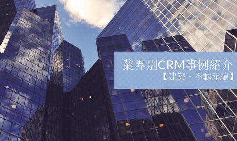 業界別CRM事例紹介|建築・不動産編