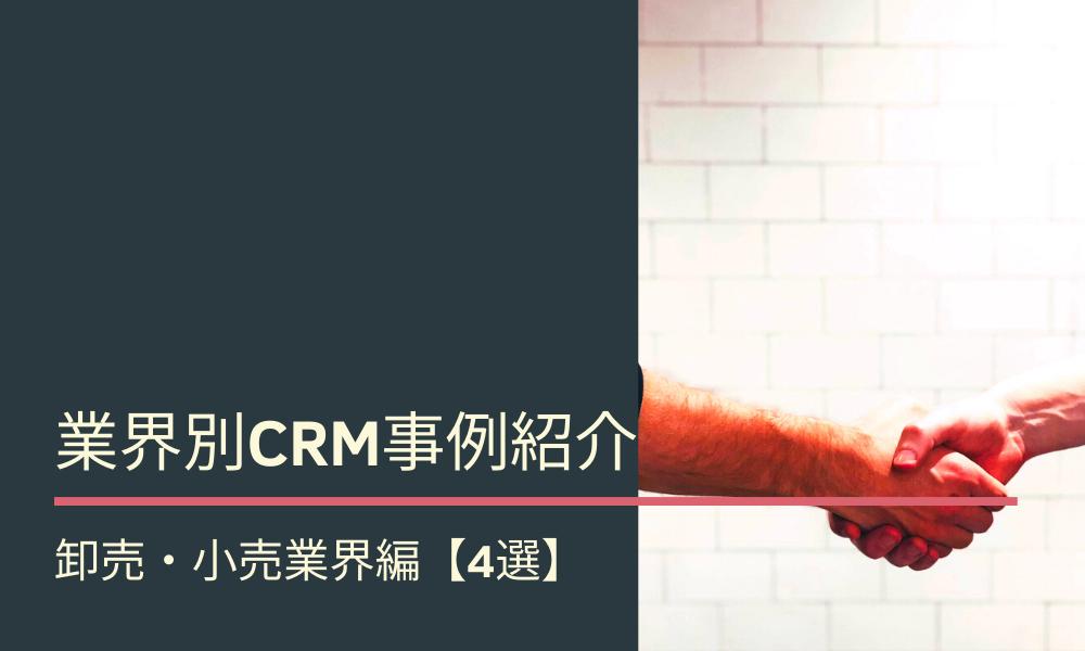 業界別CRM事例紹介|卸売・小売業界編【4選】