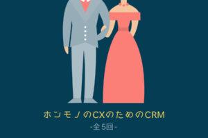 【全5回】ホンモノのCXのためのCRM(顧客関係管理)