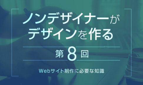 【第8回】Webサイト制作に必要な知識|ノンデザイナーがデザインを作る
