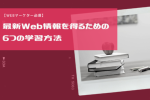 【Webマーケター必須】最新Web情報を得るための6つの学習方法
