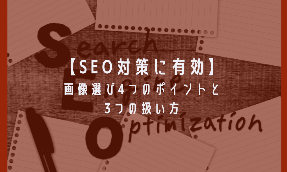 【SEO対策に有効】画像選び4つのポイントと3つの扱い方