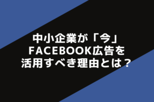 中小企業が「今」Facebook広告を活用すべき理由とは?