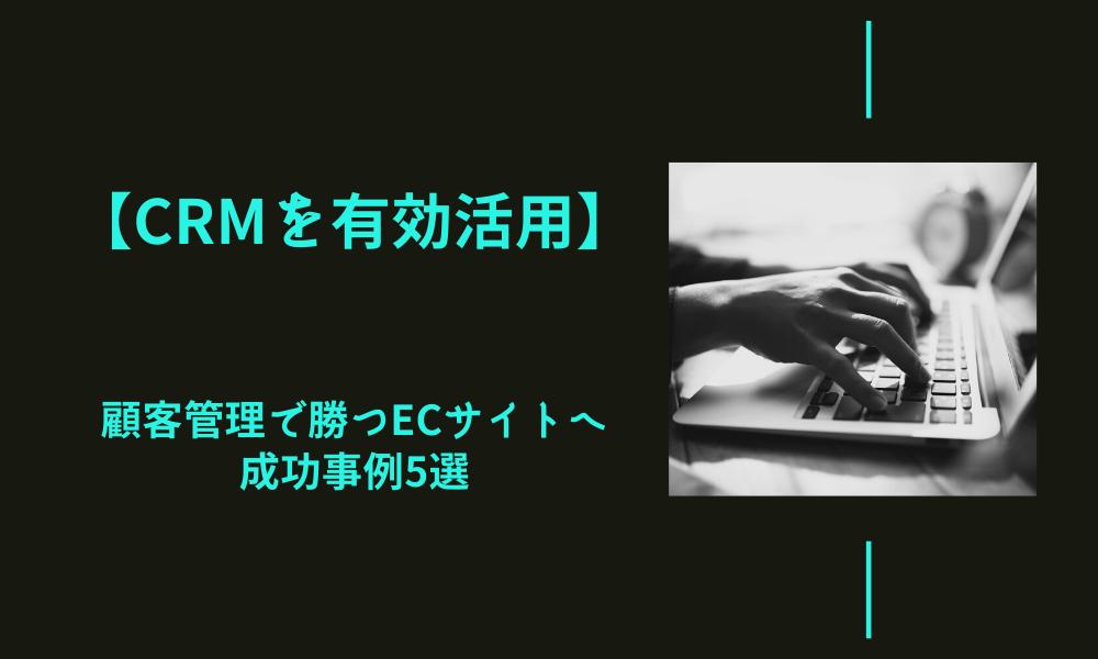【CRMを有効活用】顧客管理で勝つECサイトへ|成功事例5選