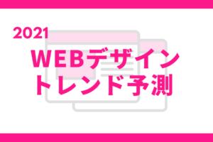 2021年WEBデザイントレンド予測