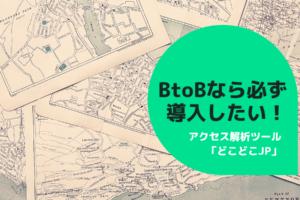 BtoBなら必ず導入したい!アクセス解析ツール「どこどこJP」