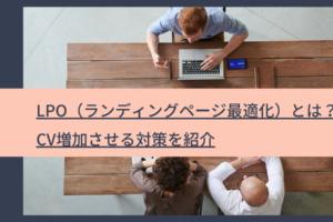 LPO(ランディングページ最適化)とは?|CV増加させる対策を紹介