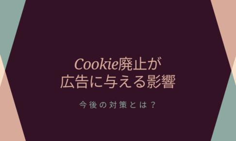 Cookie廃止が広告に与える影響|今後の対策とは?