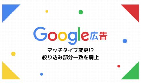 【Google広告】マッチタイプ変更!?絞り込み部分一致を廃止