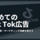 初めてのTik Tok広告|特性や種類・マーケティング効果を知ろう